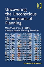 Uncovering the Unconscious Dimensions of Planning - Using Culture as a Tool to Analyse Spatial Planning Practices ebook by Professor Frank Othengrafen