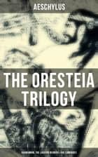 THE ORESTEIA TRILOGY: Agamemnon, The Libation Bearers & The Eumenides ebook by Aeschylus
