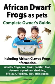 African Dwarf Frogs as pets. The Complete Owner's Guide. ebook by Elliott Lang