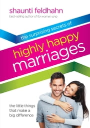 The Surprising Secrets of Highly Happy Marriages - The Little Things That Make a Big Difference ebook by Shaunti Feldhahn