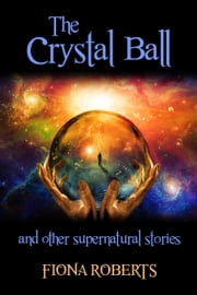 The Crystal Ball and other supernatural stories ebook by Fiona Roberts