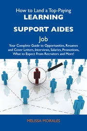 How to Land a Top-Paying Learning support aides Job: Your Complete Guide to Opportunities, Resumes and Cover Letters, Interviews, Salaries, Promotions, What to Expect From Recruiters and More ebook by Morales Melissa