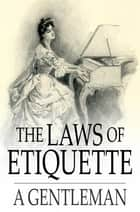 The Laws of Etiquette - Short Rules and Reflections for Conduct in Society ebook by A Gentleman