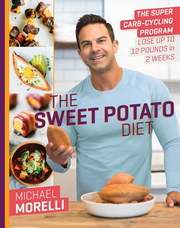 The Sweet Potato Diet - The Super Carb-Cycling Program to Lose Up to 12 Pounds in 2 Weeks ebook by Michael Morelli