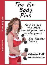 The Fit Body Plan - Get the most out of your time at the Gym ebook by Catherine Piot