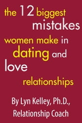 The 12 Biggest Mistakes Women Make in Dating and Love Relationships ebook by Lyn Kelley