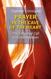 Prayer in the Cave of the Heart - The Universal Call to Contemplation ebook by Cyprian Consiglio OSB Cam