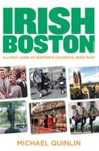 Irish Boston - A Lively Look at Boston's Colorful Irish Past ebook by