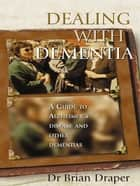 Dealing With Dementia - A guide to Alzheimer's Disease and other dementias eBook by Brian Draper