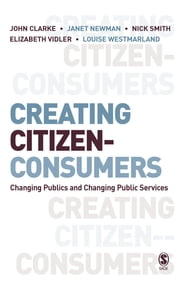 Creating Citizen-Consumers - Changing Publics and Changing Public Services ebook by Dr. John H. Clarke,Professor Janet E Newman,Nick Smith,Elizabeth Vidler,Dr Louise Westmarland