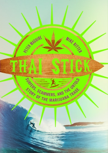 Thai Stick - Surfers, Scammers, and the Untold Story of the Marijuana Trade ebook by Peter Maguire,Mike Ritter