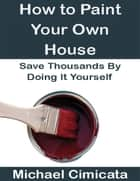 How to Paint Your Own House: Save Thousands By Doing It Yourself ebook by Michael Cimicata