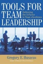 Tools for Team Leadership ebook by Gregory E. Huszczo