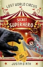 Secret Superhero - Lost World Circus ebook by Justin D'Ath