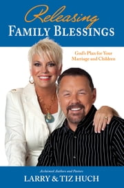 Releasing Family Blessings: God's Plan For Your Marriage and Children ebook by Larry & Tiz Huch