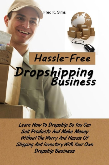 Hassle-Free Dropshipping Business - Learn How To Dropship So You Can Sell Products And Make Money Without The Worry And Hassle Of Shipping And Inventory With Your Own Dropship Business ebook by Fred K. Sims
