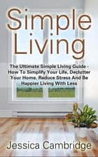 Simple Living: The Ultimate Simple Living Guide - How To Simplify Your Life, Declutter Your Home, Reduce Stress And Be Happier Living With Less ebook by