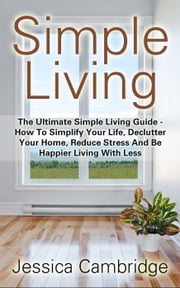 Simple Living: The Ultimate Simple Living Guide - How To Simplify Your Life, Declutter Your Home, Reduce Stress And Be Happier Living With Less ebook by Jessica Cambridge