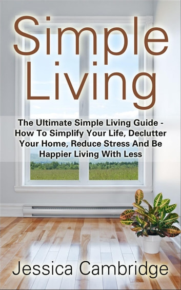 Simple Living The Ultimate Guide How To Simplify Your Life Declutter Home Reduce Stress And Be Hier With Less