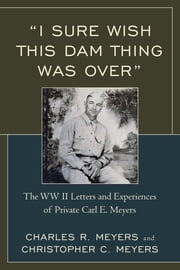 """I Sure Wish this Dam Thing Was Over"" - The WWII Letters And Experiences Of Private Carl E. Meyers ebook by Christopher C. Meyers,Charles R. Meyers"