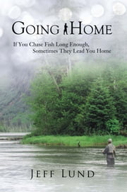 Going Home - If you chase fish long enough, sometimes they lead you home ebook by Jeff Lund