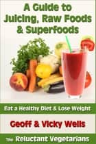 A Guide to Juicing, Raw Foods & Superfoods: Eat a Healthy Diet & Lose Weight ebook by Geoff Wells
