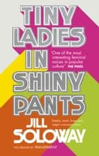 Tiny Ladies in Shiny Pants ebook by Jill Soloway