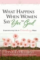 What Happens When Women Say Yes to God - Experiencing Life in Extraordinary Ways ebook by Lysa TerKeurst