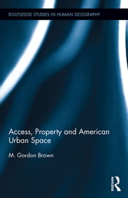 Access, Property and American Urban Space ebook by M. Gordon Brown