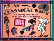 Classical Kids: An Activity Guide to Life in Ancient Greece and Rome ebook by Carlson, Laurie