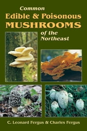 Common Edible & Poisonous Mushrooms of the Northeast ebook by C. Leonard Fergus,Charles Fergus