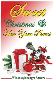 Sweet Christmas & New Year Poems ebook by Wilson Ayinbangya Amooro