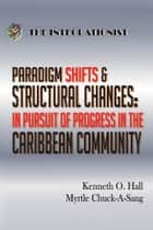 Paradigm Shifts & Structural Changes - in Pursuit of Progress in the Caribbean Community ebook by Kenneth O. Hall & Myrtle Chuck-A-Sang