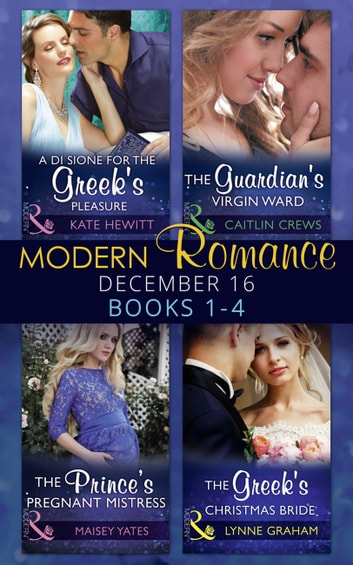 Modern Romance December 2016 Books 1-4: A Di Sione for the Greek's Pleasure / The Prince's Pregnant Mistress / The Greek's Christmas Bride / The Guardian's Virgin Ward (Mills & Boon e-Book Collections) eBook by Kate Hewitt,Maisey Yates,Lynne Graham,Caitlin Crews