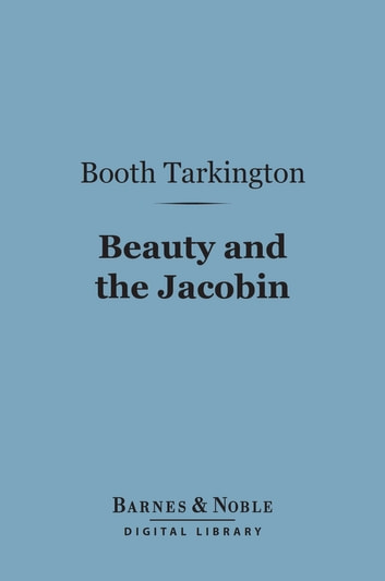 Beauty and the Jacobin (Barnes & Noble Digital Library) - An Interlude of the French Revolution ebook by Booth Tarkington