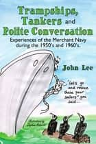 Trampships, Tankers and Polite Conversation ebook by John Lee