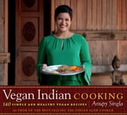 Vegan Indian Cooking - 140 Simple and Healthy Vegan Recipes ebook by Anupy Singla