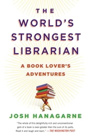 The World's Strongest Librarian - A Book Lover's Adventures ebook by Josh Hanagarne