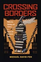 Crossing Borders - Modernity, Ideology, and Culture in Russia and the Soviet Union eBook by Michael David-Fox