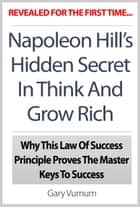 Napoleon Hill's Hidden Secret In Think And Grow Rich: Why This Law Of Success Principle Proves The Master Keys To Success ebook by