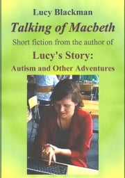 Talking of Macbeth: Short stories by the Author of Lucy's Story: Autism and Other Adventures ebook by Lucy Blackman