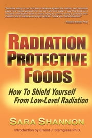 Radiation Protective Foods - How to Shield Yourself from Low-Level Radiation ebook by Sara Shannon