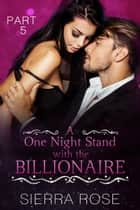 A One Night Stand With The Billionaire - Taming The Bad Boy Billionaire, #5 ebook by Sierra Rose