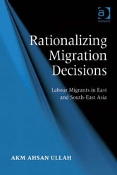 Rationalizing Migration Decisions - Labour Migrants in East and South-East Asia ebook by Dr A K M Ahsan Ullah