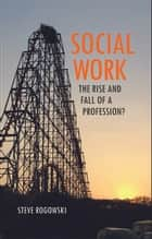 Social work - The rise and fall of a profession? eBook by Rogowski, Steve