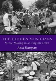The Hidden Musicians - Music-Making in an English Town ebook by Ruth Finnegan