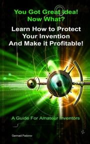 Protect Your Invention and Make It Profitable! - A Guide For Amateur Inventors - Filing Provisional Patent Application ebook by Gennadi Fedorov