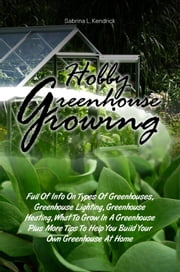 Hobby Greenhouse Growing - Full Of Info On Types Of Greenhouses, Greenhouse Lighting, Greenhouse Heating, What To Grow In A Greenhouse Plus More Tips To Help You Build Your Own Greenhouse At Home ebook by Sabrina L. Kendrick
