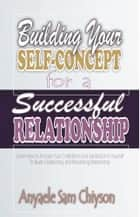 Building Your Self-Concept for a Successful Relationship - Learn How to Increase Your Confidence and Satisfaction in Yourself to Build a Satisfactory and Rewarding Relationship. ebook by Anyaele Sam Chiyson