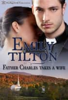 Father Charles Takes a Wife ebook by Emily Tilton
